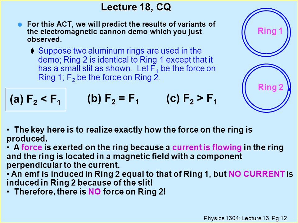 Physics 1304: Lecture 13, Pg 11 Lecture 18, CQ l Let us predict the results of variants of the electromagnetic cannon demo which you just observed.