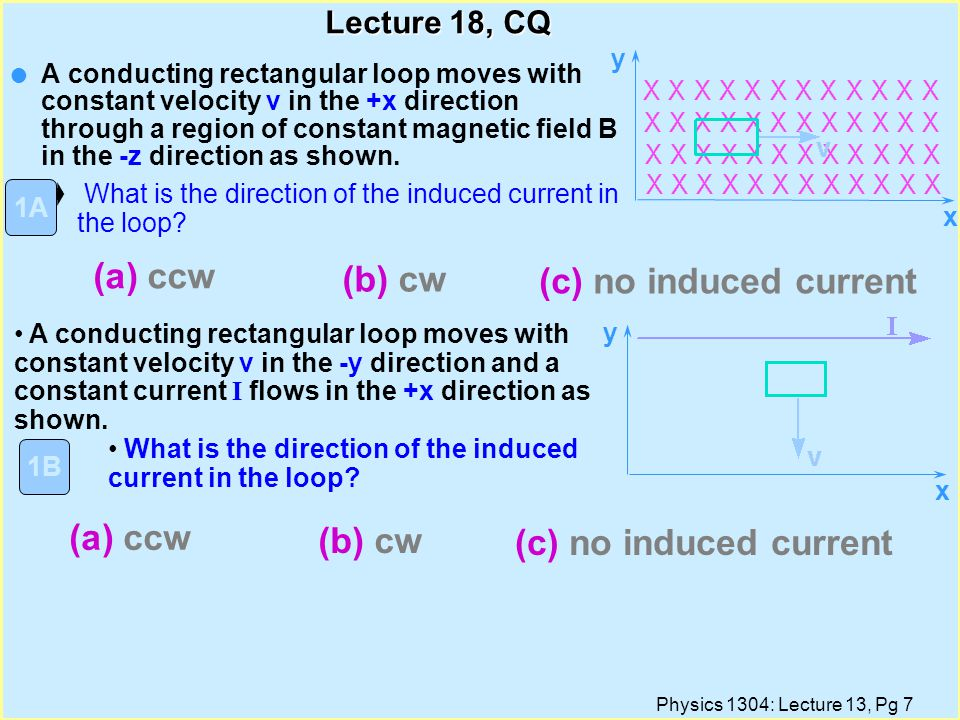 Physics 1304: Lecture 13, Pg 6 Lenz s Law Lenz s Law: The induced current will appear in such a direction that it opposes the change in flux that produced it.