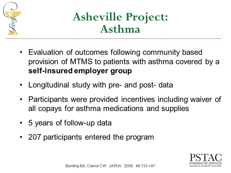 Asheville Project: Asthma Evaluation of outcomes following community based provision of MTMS to patients with asthma covered by a self-insured employer group Longitudinal study with pre- and post- data Participants were provided incentives including waiver of all copays for asthma medications and supplies 5 years of follow-up data 207 participants entered the program Bunting BA, Cranor CW.