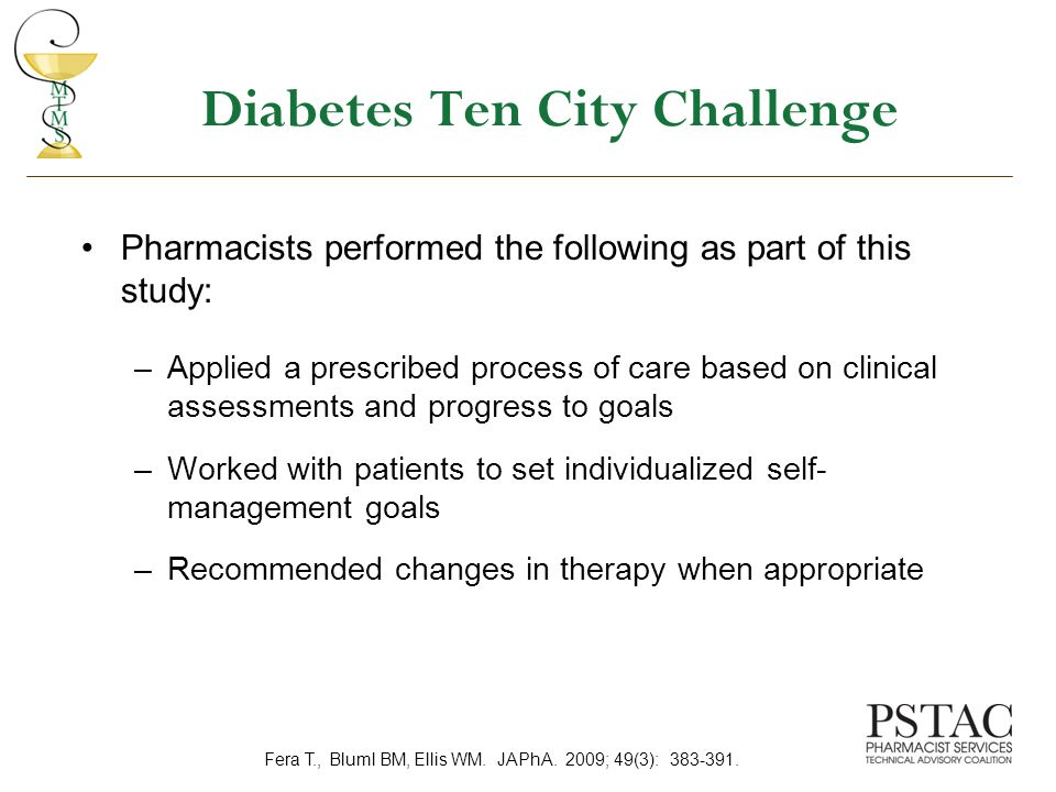 Diabetes Ten City Challenge Pharmacists performed the following as part of this study: –Applied a prescribed process of care based on clinical assessments and progress to goals –Worked with patients to set individualized self- management goals –Recommended changes in therapy when appropriate Fera T., Bluml BM, Ellis WM.