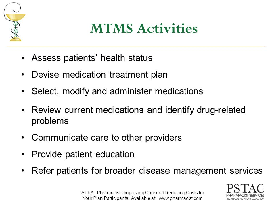 MTMS Activities Assess patients' health status Devise medication treatment plan Select, modify and administer medications Review current medications and identify drug-related problems Communicate care to other providers Provide patient education Refer patients for broader disease management services APhA.