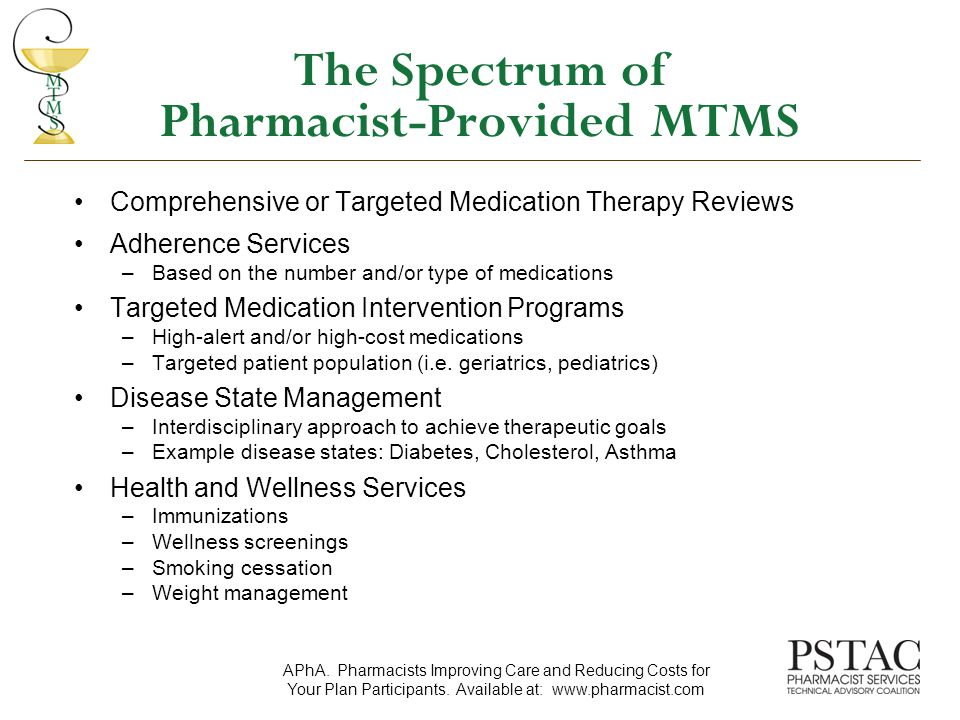 The Spectrum of Pharmacist-Provided MTMS Comprehensive or Targeted Medication Therapy Reviews Adherence Services –Based on the number and/or type of medications Targeted Medication Intervention Programs –High-alert and/or high-cost medications –Targeted patient population (i.e.
