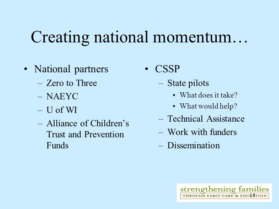 15 Creating national momentum… National partners –Zero to Three –NAEYC –U of WI –Alliance of Children's Trust and Prevention Funds CSSP –State pilots What does it take.