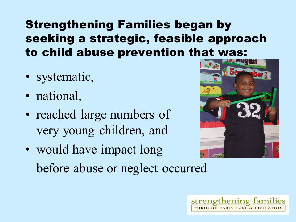 2 Strengthening Families began by seeking a strategic, feasible approach to child abuse prevention that was: systematic, national, reached large numbers of very young children, and would have impact long before abuse or neglect occurred
