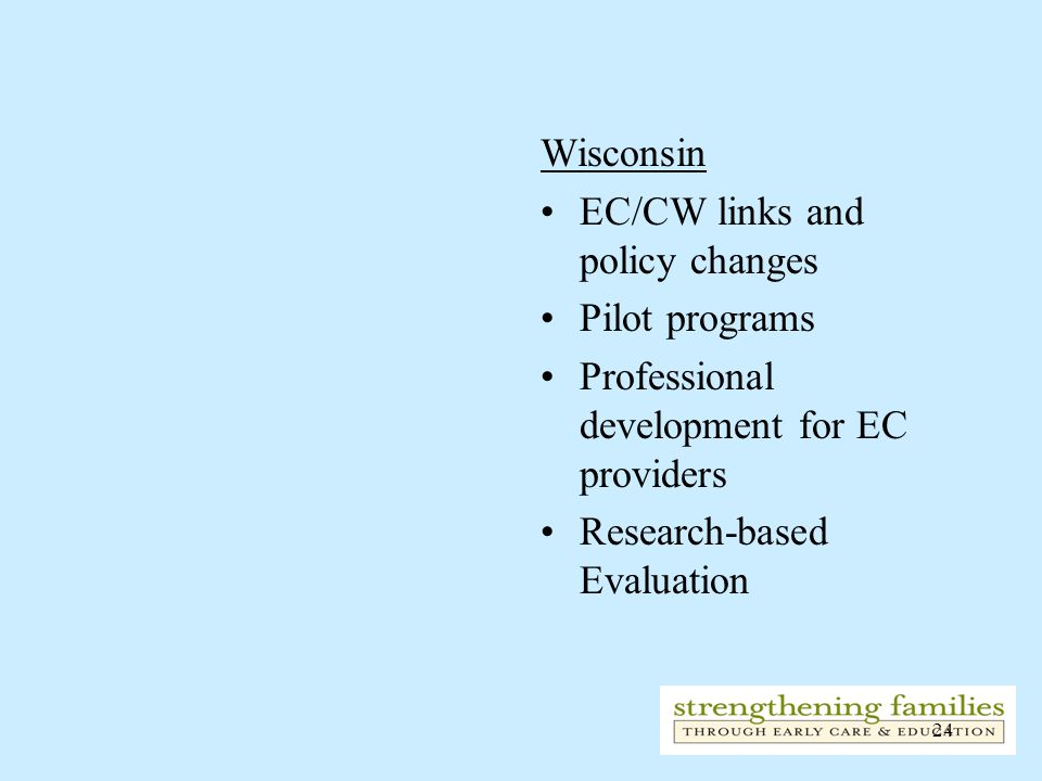 24 Wisconsin EC/CW links and policy changes Pilot programs Professional development for EC providers Research-based Evaluation
