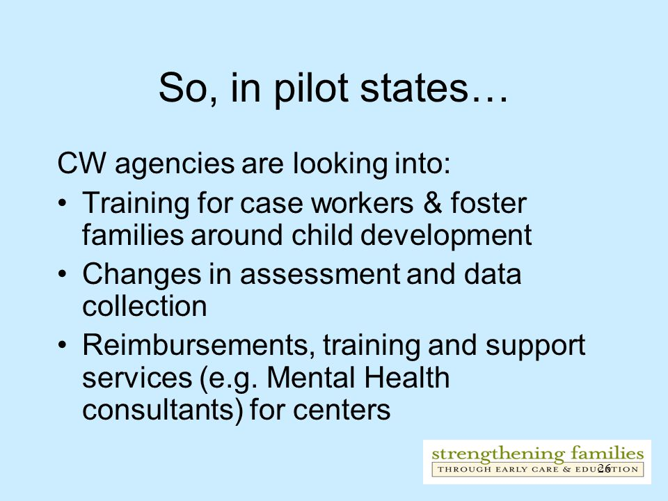 26 So, in pilot states… CW agencies are looking into: Training for case workers & foster families around child development Changes in assessment and data collection Reimbursements, training and support services (e.g.