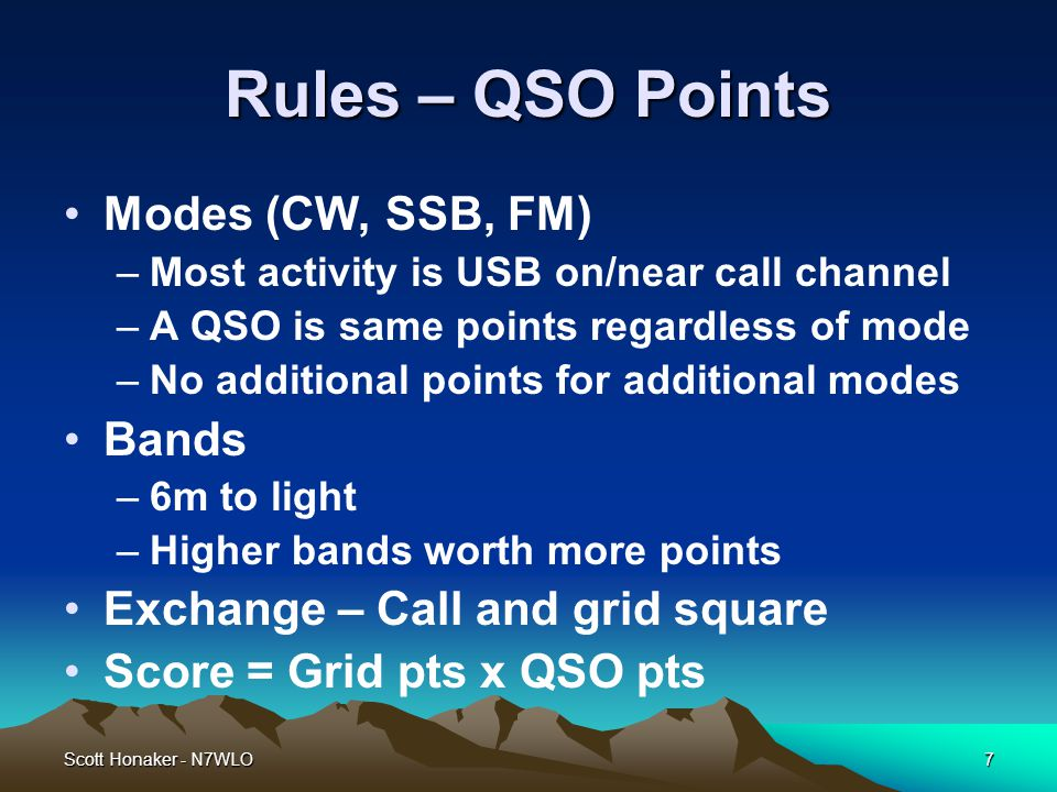 Scott Honaker - N7WLO7 Rules – QSO Points Modes (CW, SSB, FM) –Most activity is USB on/near call channel –A QSO is same points regardless of mode –No additional points for additional modes Bands –6m to light –Higher bands worth more points Exchange – Call and grid square Score = Grid pts x QSO pts