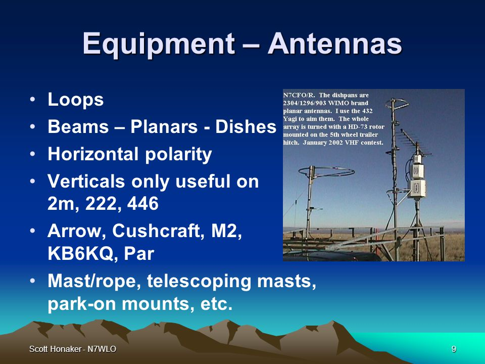 Scott Honaker - N7WLO9 Equipment – Antennas Loops Beams – Planars - Dishes Horizontal polarity Verticals only useful on 2m, 222, 446 Arrow, Cushcraft, M2, KB6KQ, Par Mast/rope, telescoping masts, park-on mounts, etc.