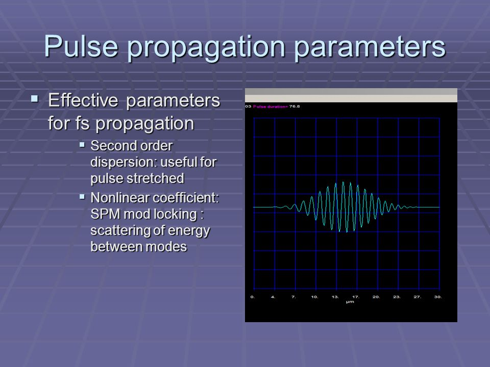Pulse propagation parameters  Effective parameters for fs propagation  Second order dispersion: useful for pulse stretched  Nonlinear coefficient: SPM mod locking : scattering of energy between modes