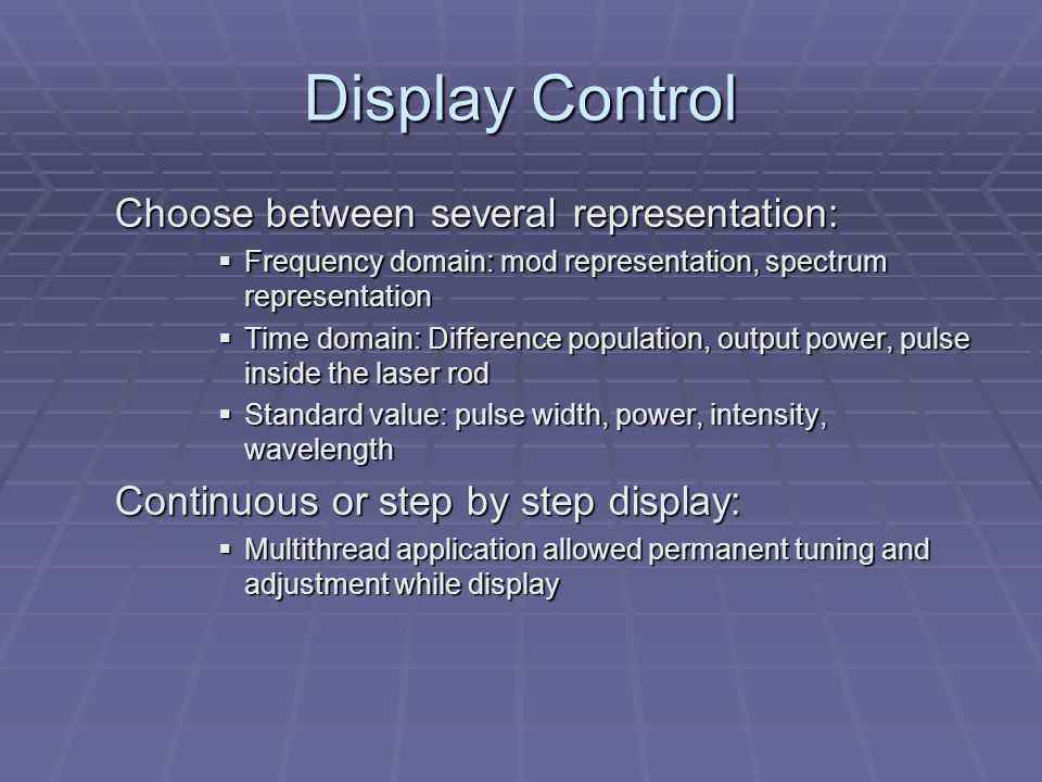 Display Control Choose between several representation:  Frequency domain: mod representation, spectrum representation  Time domain: Difference population, output power, pulse inside the laser rod  Standard value: pulse width, power, intensity, wavelength Continuous or step by step display:  Multithread application allowed permanent tuning and adjustment while display