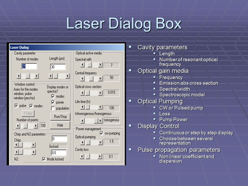 Laser Dialog Box  Cavity parameters  Length  Number of resonant optical frequency  Optical gain media  Frequency  Emission abs cross section  Spectral width  Spectroscopic model  Optical Pumping  CW or Pulsed pump  Loss  Pump Power  Display Control  Continuous or step by step display  Choose between several representation  Pulse propagation parameters  Non linear coefficient and dispersion