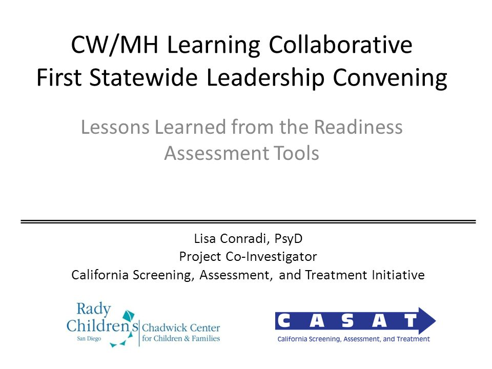 CW/MH Learning Collaborative First Statewide Leadership Convening Lessons Learned from the Readiness Assessment Tools Lisa Conradi, PsyD Project Co-Investigator California Screening, Assessment, and Treatment Initiative