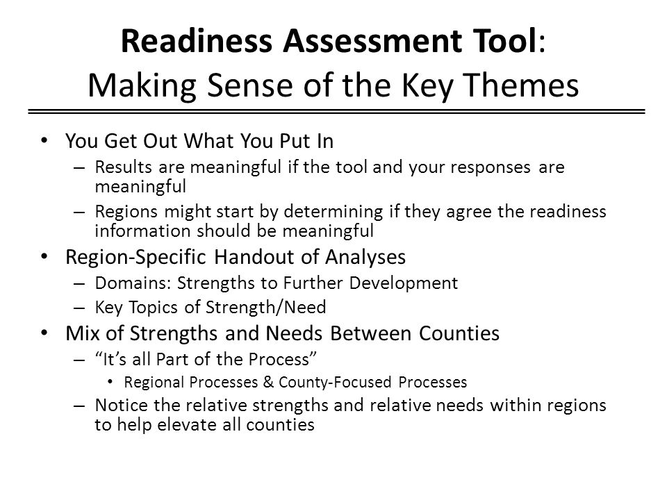 Readiness Assessment Tool: Making Sense of the Key Themes You Get Out What You Put In – Results are meaningful if the tool and your responses are meaningful – Regions might start by determining if they agree the readiness information should be meaningful Region-Specific Handout of Analyses – Domains: Strengths to Further Development – Key Topics of Strength/Need Mix of Strengths and Needs Between Counties – It's all Part of the Process Regional Processes & County-Focused Processes – Notice the relative strengths and relative needs within regions to help elevate all counties