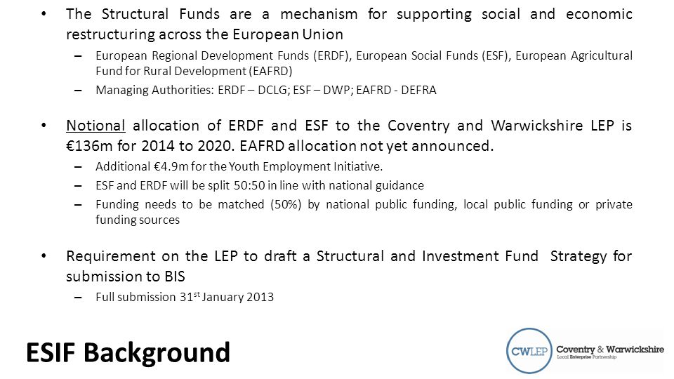 Introduction The Structural Funds are a mechanism for supporting social and economic restructuring across the European Union – European Regional Development Funds (ERDF), European Social Funds (ESF), European Agricultural Fund for Rural Development (EAFRD) – Managing Authorities: ERDF – DCLG; ESF – DWP; EAFRD - DEFRA Notional allocation of ERDF and ESF to the Coventry and Warwickshire LEP is €136m for 2014 to 2020.