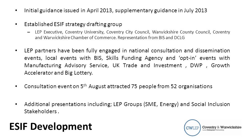 Introduction Initial guidance issued in April 2013, supplementary guidance in July 2013 Established ESIF strategy drafting group – LEP Executive, Coventry University, Coventry City Council, Warwickshire County Council, Coventry and Warwickshire Chamber of Commerce.