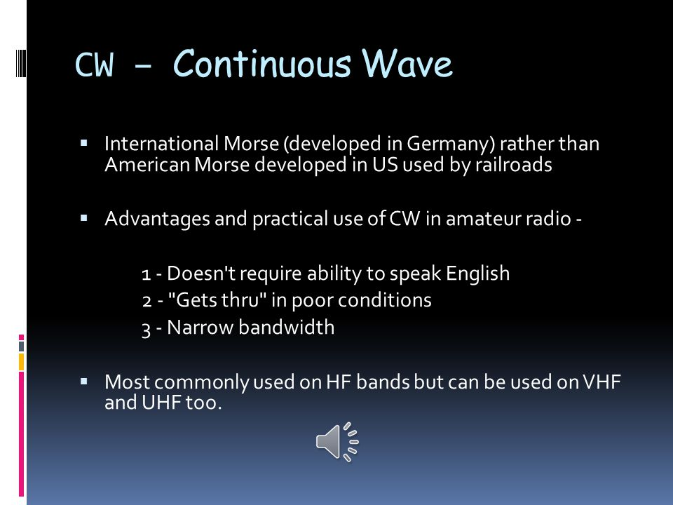 CW – Continuous Wave  CW (continuous wave) or Morse code (Samuel Morse 1830 s)  Oldest mode  Plain un-modulated RF signal turned on and off by a key or paddles  Most basic form of digital communication (only digital mode that does not require a decoder of some type)  Made up of short tones (dots or dits ), long tones (dashes or dahs ) and spaces