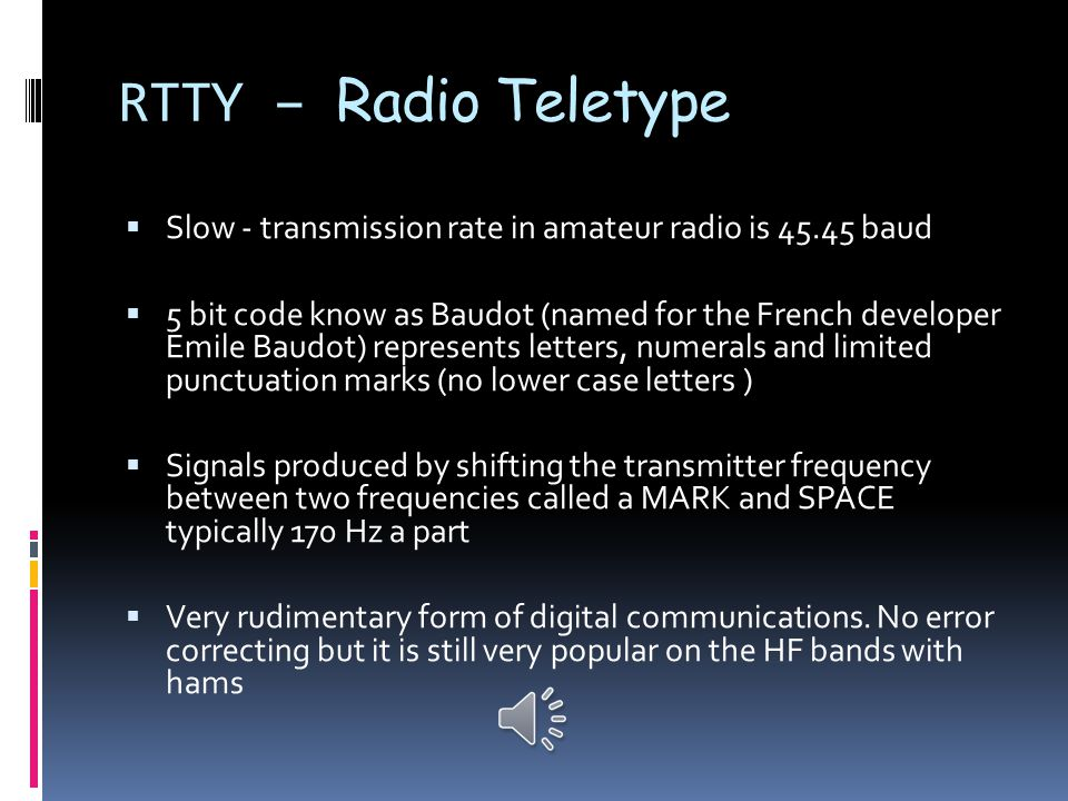 RTTY – Radio Teletype  (Pronounced RITTee ) or FSK (frequency shift keying)  First used on wired circuits in the 1800 s  The military first used it on HF during WWII  Before the advent of personal computers hams used surplus TTY machines