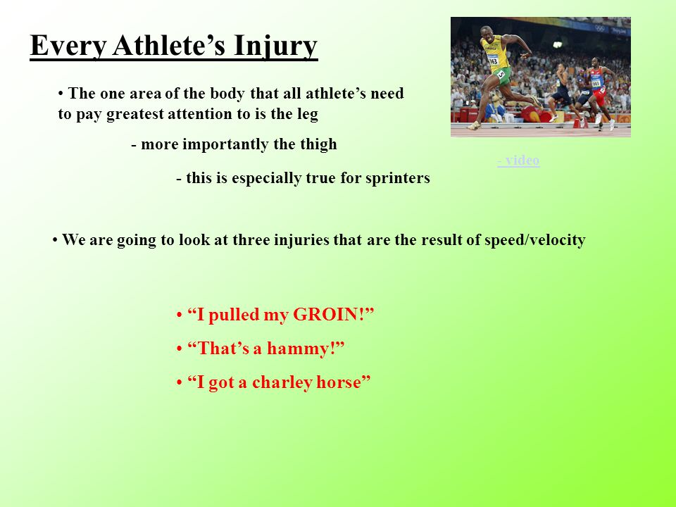 Every Athlete's Injury The one area of the body that all athlete's need to pay greatest attention to is the leg - more importantly the thigh - video - this is especially true for sprinters We are going to look at three injuries that are the result of speed/velocity I pulled my GROIN! That's a hammy! I got a charley horse
