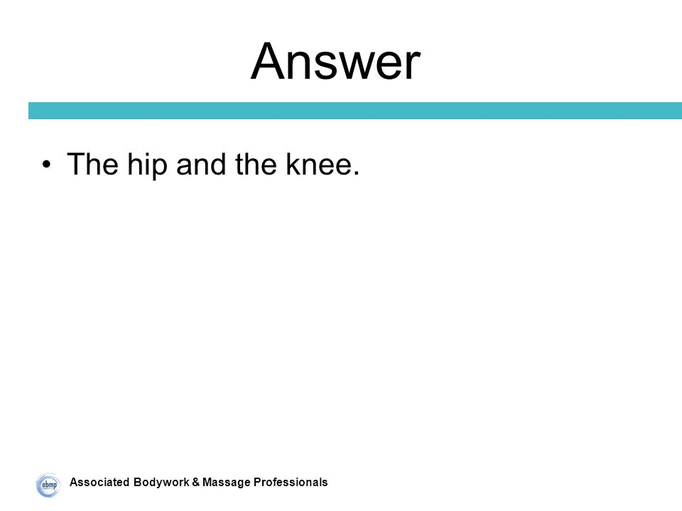 Associated Bodywork & Massage Professionals Answer The hip and the knee.