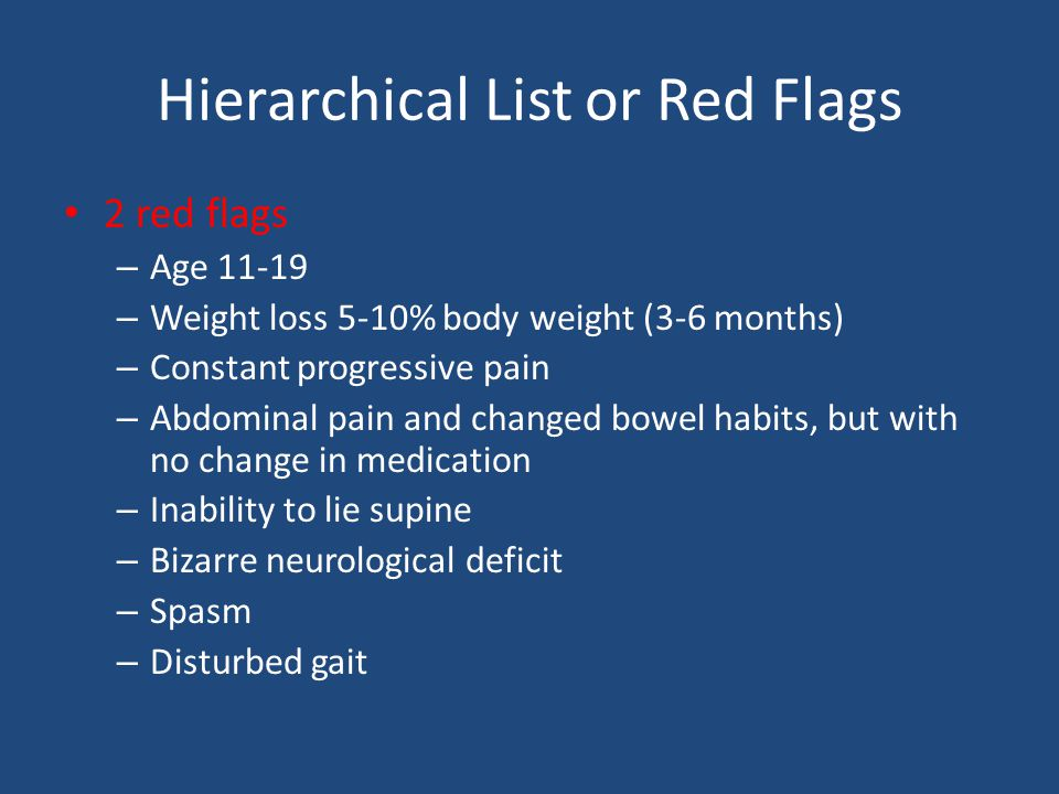 Hierarchical List or Red Flags 2 red flags – Age – Weight loss 5-10% body weight (3-6 months) – Constant progressive pain – Abdominal pain and changed bowel habits, but with no change in medication – Inability to lie supine – Bizarre neurological deficit – Spasm – Disturbed gait