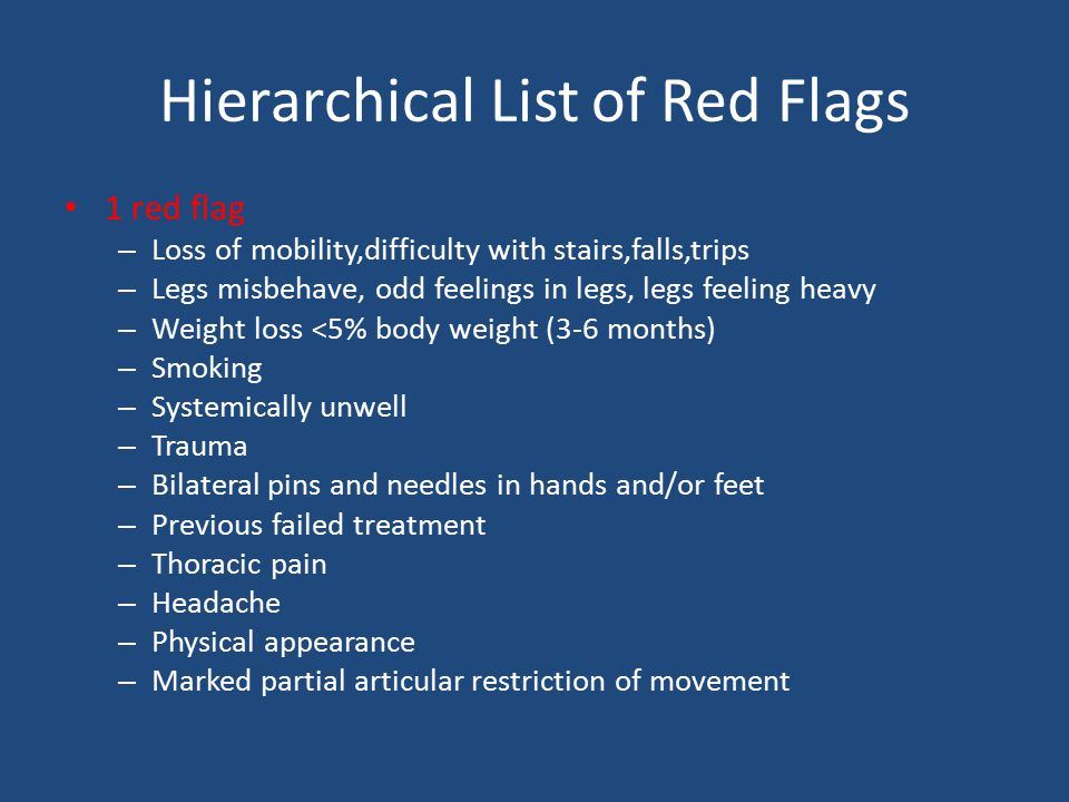 Hierarchical List of Red Flags 1 red flag – Loss of mobility,difficulty with stairs,falls,trips – Legs misbehave, odd feelings in legs, legs feeling heavy – Weight loss <5% body weight (3-6 months) – Smoking – Systemically unwell – Trauma – Bilateral pins and needles in hands and/or feet – Previous failed treatment – Thoracic pain – Headache – Physical appearance – Marked partial articular restriction of movement