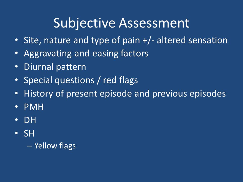 Subjective Assessment Site, nature and type of pain +/- altered sensation Aggravating and easing factors Diurnal pattern Special questions / red flags History of present episode and previous episodes PMH DH SH – Yellow flags