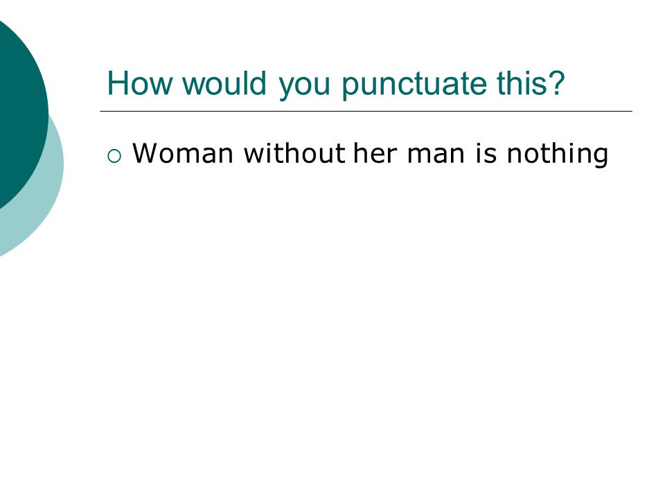 How would you punctuate this  Woman without her man is nothing