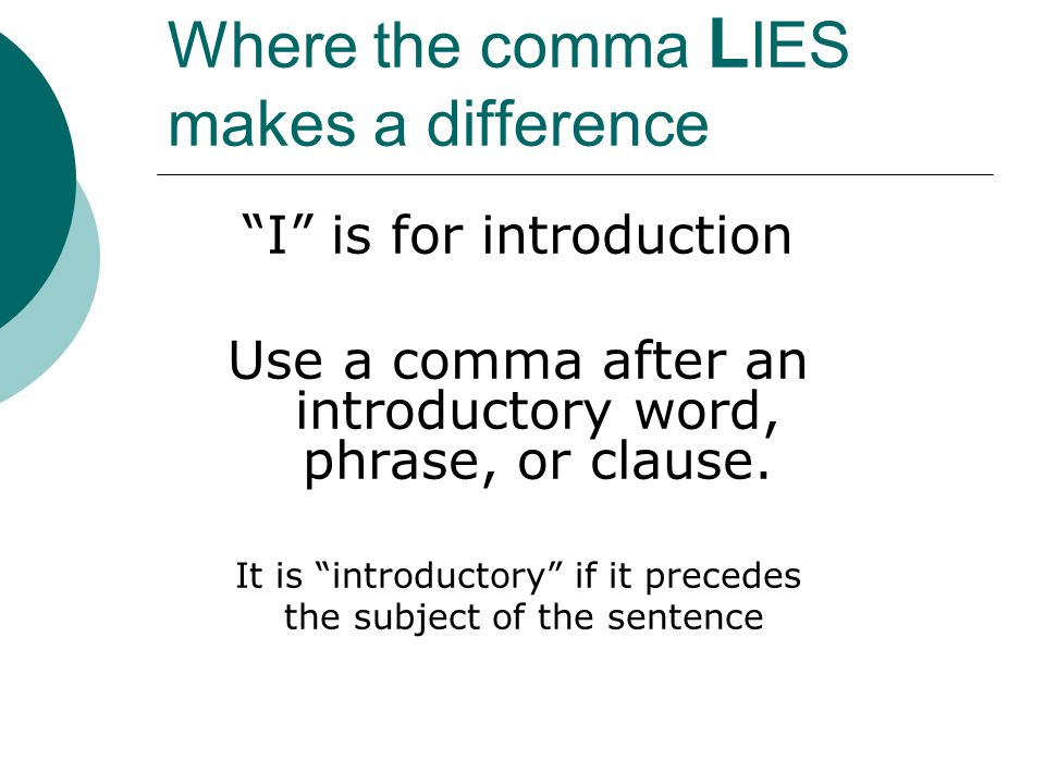 Where the comma L IES makes a difference I is for introduction Use a comma after an introductory word, phrase, or clause.