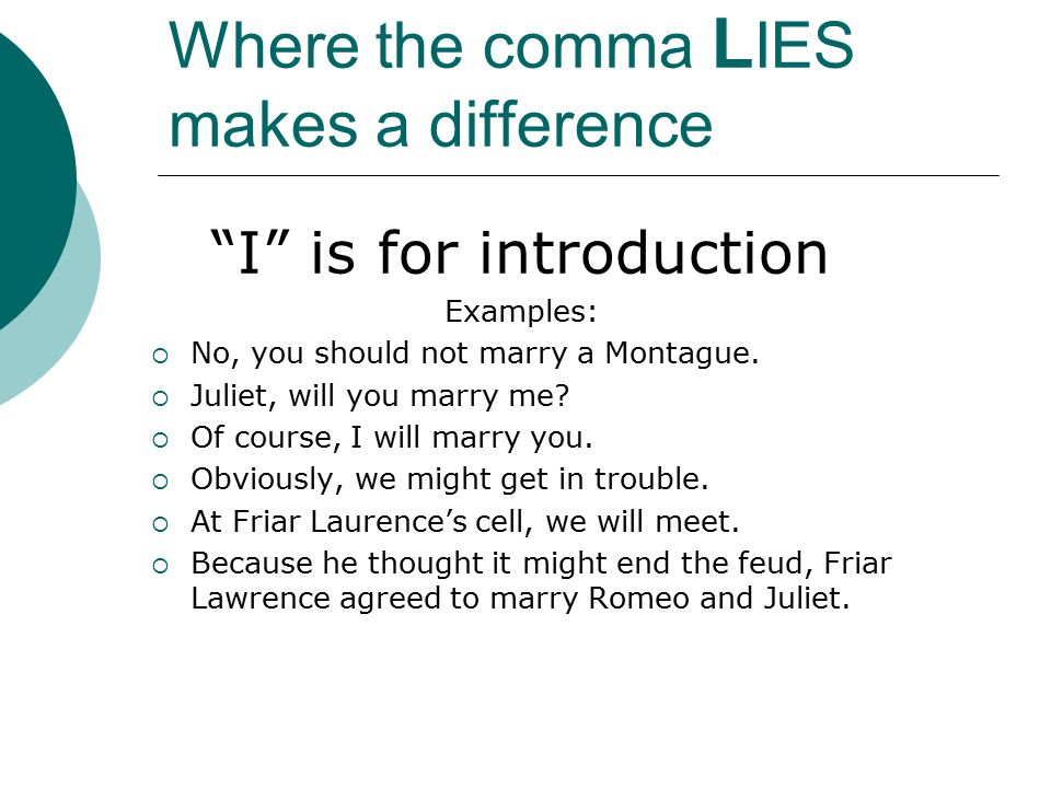 Where the comma L IES makes a difference I is for introduction Examples:  No, you should not marry a Montague.