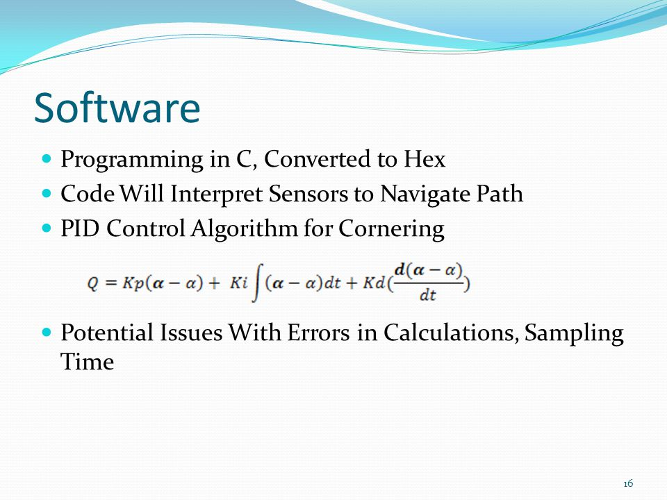 Software Programming in C, Converted to Hex Code Will Interpret Sensors to Navigate Path PID Control Algorithm for Cornering Potential Issues With Errors in Calculations, Sampling Time 16