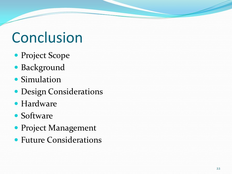 Conclusion 22 Project Scope Background Simulation Design Considerations Hardware Software Project Management Future Considerations