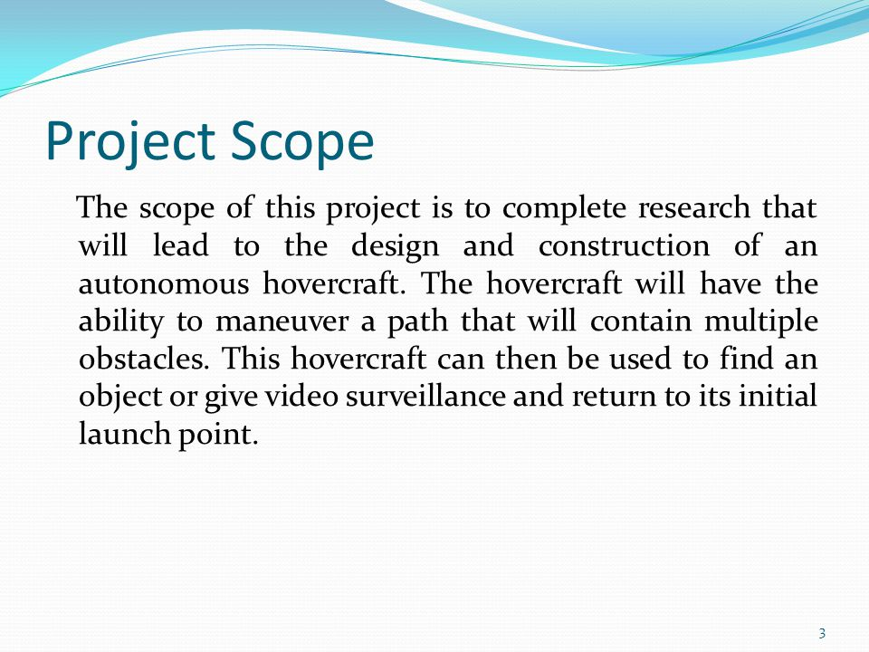 Project Scope The scope of this project is to complete research that will lead to the design and construction of an autonomous hovercraft.