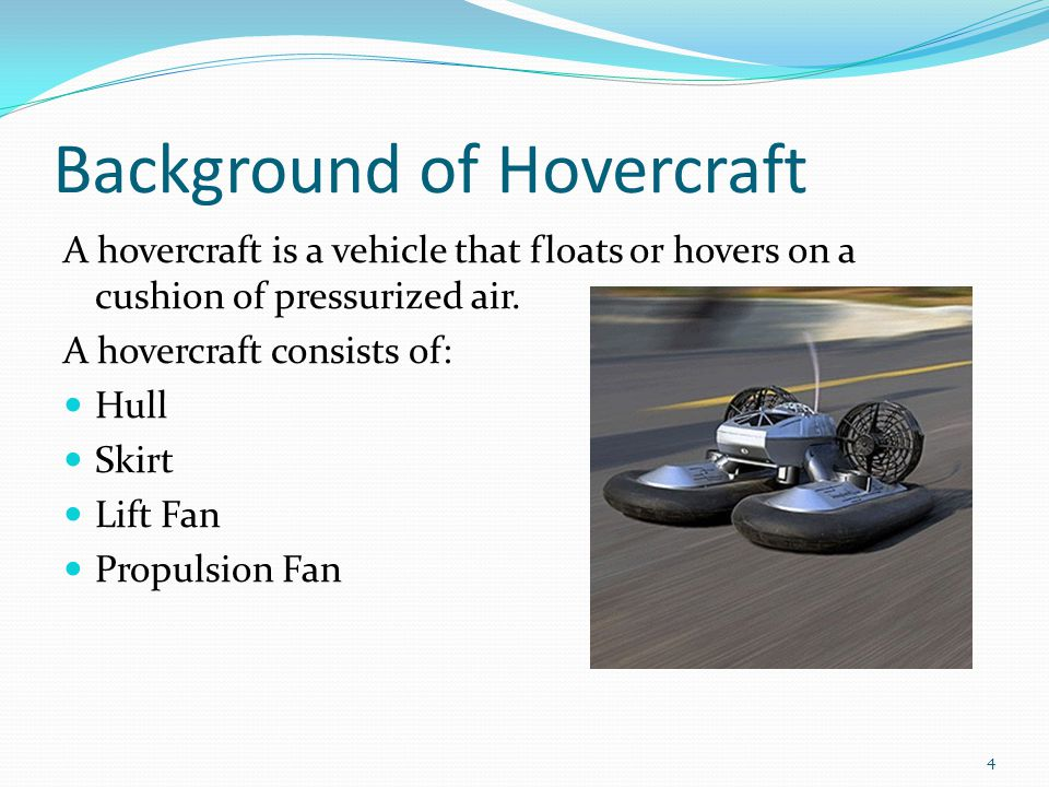 Background of Hovercraft A hovercraft is a vehicle that floats or hovers on a cushion of pressurized air.