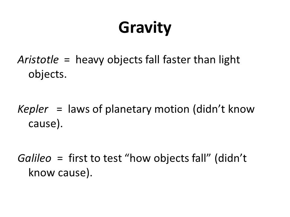 Gravity Aristotle = heavy objects fall faster than light objects.