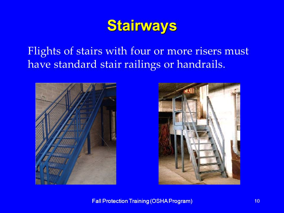 Fall Protection Training (OSHA Program) 10 Stairways Flights of stairs with four or more risers must have standard stair railings or handrails.
