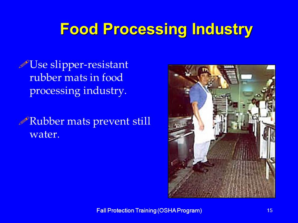 Fall Protection Training (OSHA Program) 15 Food Processing Industry !Use slipper-resistant rubber mats in food processing industry.
