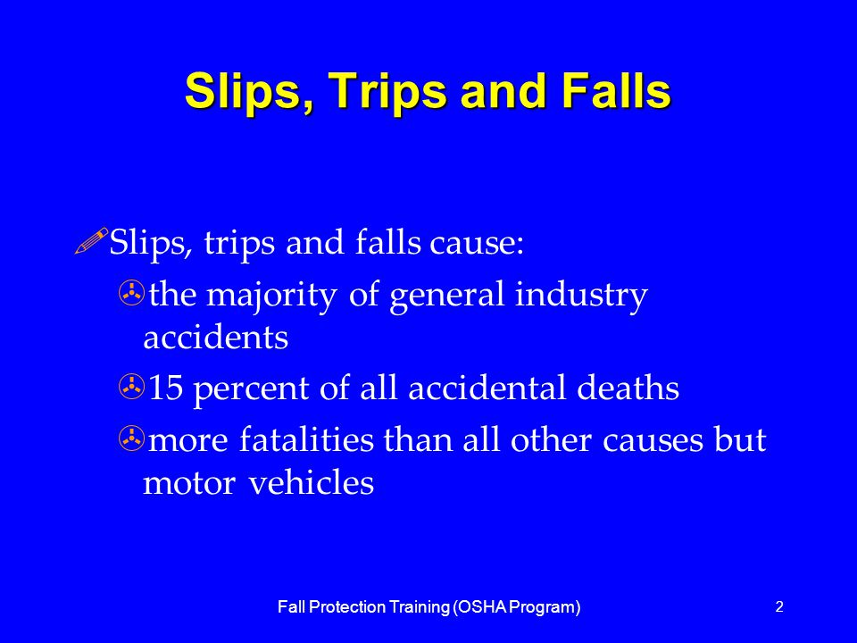 Fall Protection Training (OSHA Program) 2 Slips, Trips and Falls !Slips, trips and falls cause: >the majority of general industry accidents >15 percent of all accidental deaths >more fatalities than all other causes but motor vehicles
