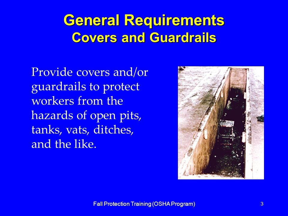 Fall Protection Training (OSHA Program) 3 General Requirements Covers and Guardrails Provide covers and/or guardrails to protect workers from the hazards of open pits, tanks, vats, ditches, and the like.
