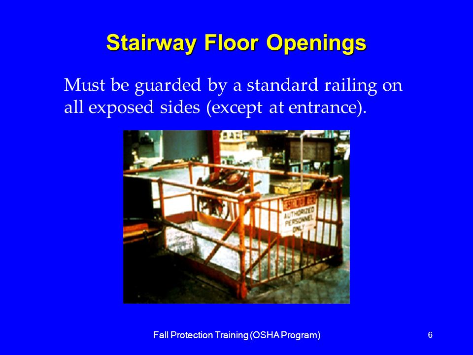 Fall Protection Training (OSHA Program) 6 Stairway Floor Openings Must be guarded by a standard railing on all exposed sides (except at entrance).