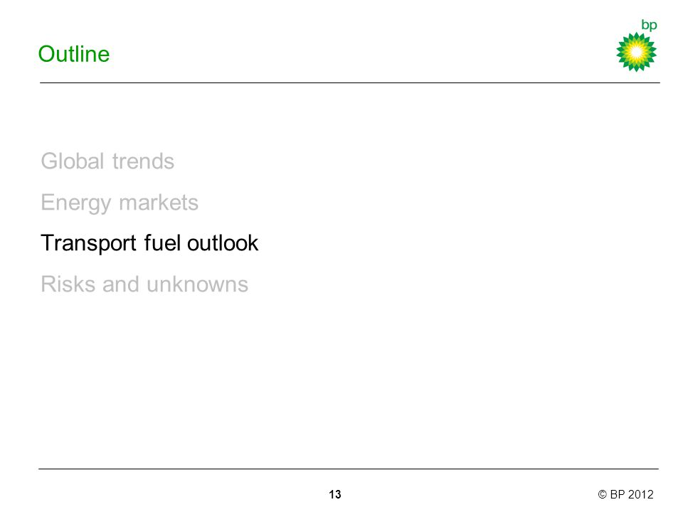 © BP 2012 Outline Global trends Energy markets Transport fuel outlook Risks and unknowns 13