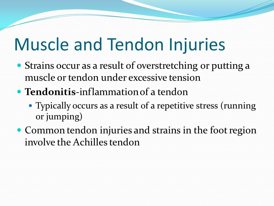 Muscle and Tendon Injuries Strains occur as a result of overstretching or putting a muscle or tendon under excessive tension Tendonitis-inflammation of a tendon Typically occurs as a result of a repetitive stress (running or jumping) Common tendon injuries and strains in the foot region involve the Achilles tendon
