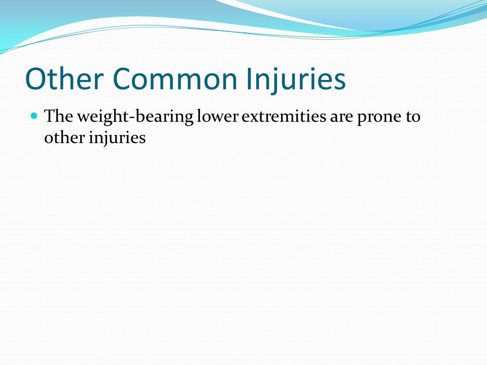Other Common Injuries The weight-bearing lower extremities are prone to other injuries