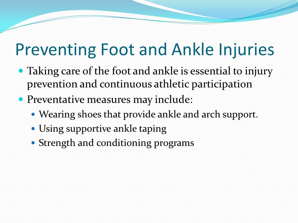 Preventing Foot and Ankle Injuries Taking care of the foot and ankle is essential to injury prevention and continuous athletic participation Preventative measures may include: Wearing shoes that provide ankle and arch support.