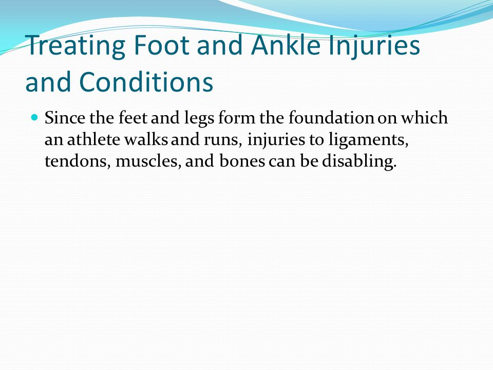 Treating Foot and Ankle Injuries and Conditions Since the feet and legs form the foundation on which an athlete walks and runs, injuries to ligaments, tendons, muscles, and bones can be disabling.