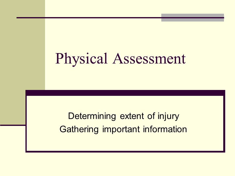 Physical Assessment Determining extent of injury Gathering important information