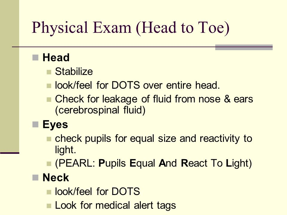 Physical Exam (Head to Toe) Head Stabilize look/feel for DOTS over entire head.