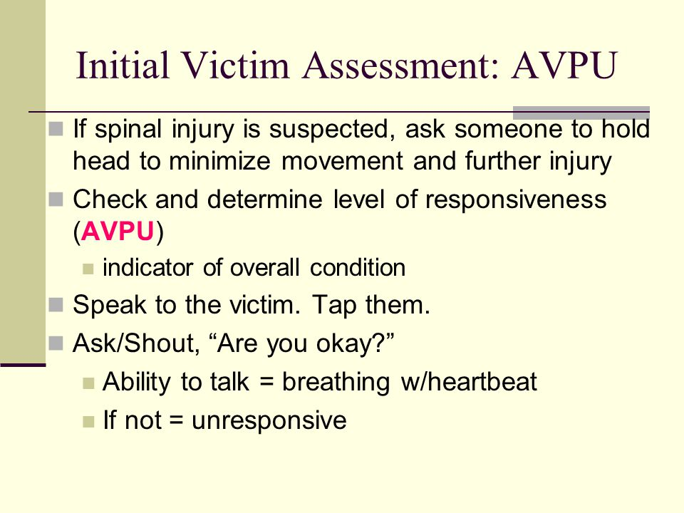 Initial Victim Assessment: AVPU If spinal injury is suspected, ask someone to hold head to minimize movement and further injury Check and determine level of responsiveness (AVPU) indicator of overall condition Speak to the victim.