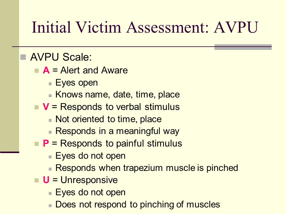 Initial Victim Assessment: AVPU AVPU Scale: A = Alert and Aware Eyes open Knows name, date, time, place V = Responds to verbal stimulus Not oriented to time, place Responds in a meaningful way P = Responds to painful stimulus Eyes do not open Responds when trapezium muscle is pinched U = Unresponsive Eyes do not open Does not respond to pinching of muscles
