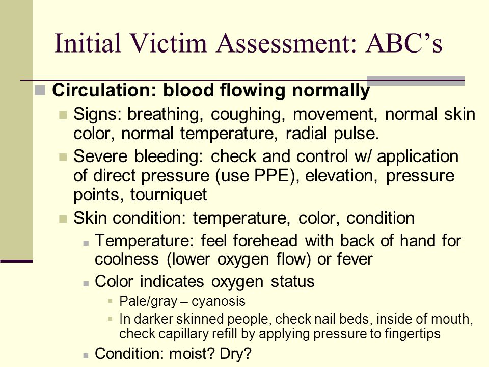 Initial Victim Assessment: ABC's Circulation: blood flowing normally Signs: breathing, coughing, movement, normal skin color, normal temperature, radial pulse.