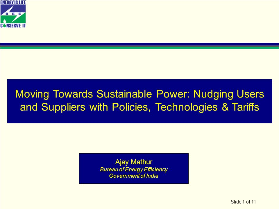 Slide 1 of 11 Moving Towards Sustainable Power: Nudging Users and Suppliers with Policies, Technologies & Tariffs Ajay Mathur Bureau of Energy Efficiency Government of India